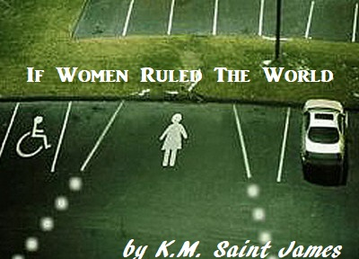 If Women Ruled the World - humorous article by K.M. Saint James